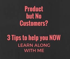 Product but no customers - 3 tips to help you now